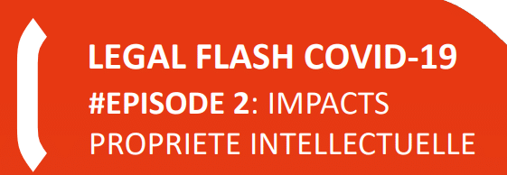 LEGAL FLASH COVID-19 #EPISODE 2: Impacts propriété intellectuelle