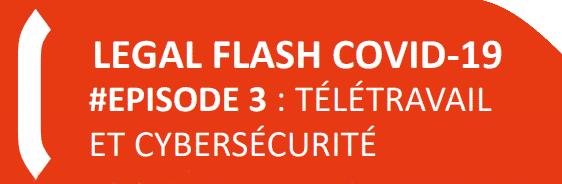 LEGAL FLASH COVID-19 #EPISODE 3: Télétravail et cybersécurité